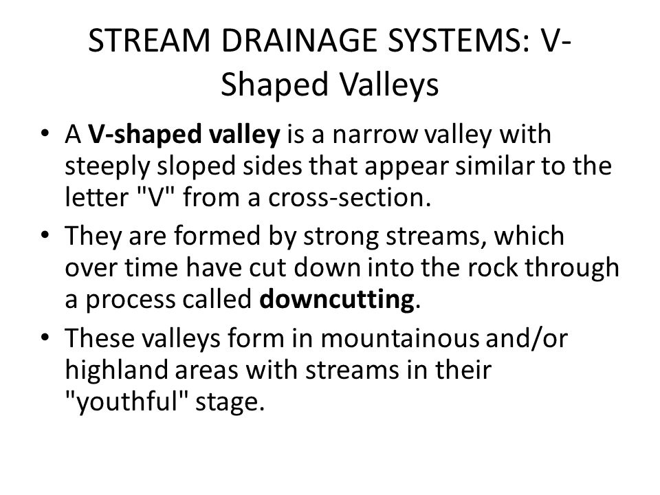 STREAM DRAINAGE SYSTEMS: V- Shaped Valleys A V-shaped valley is a narrow valley with steeply sloped sides that appear similar to the letter