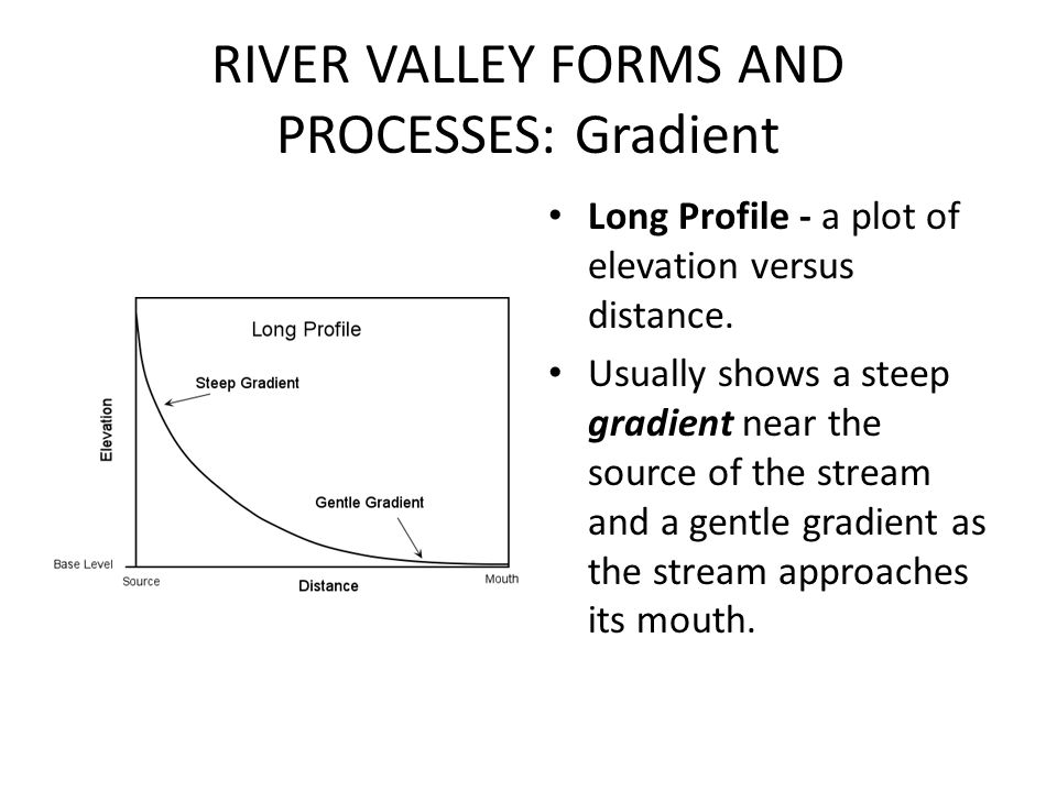RIVER VALLEY FORMS AND PROCESSES: Gradient Long Profile - a plot of elevation versus distance. Usually shows a steep gradient near the source of the s