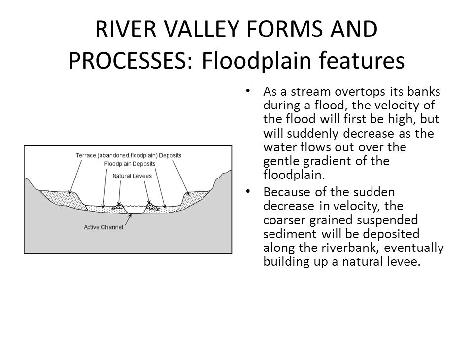RIVER VALLEY FORMS AND PROCESSES: Floodplain features As a stream overtops its banks during a flood, the velocity of the flood will first be high, but