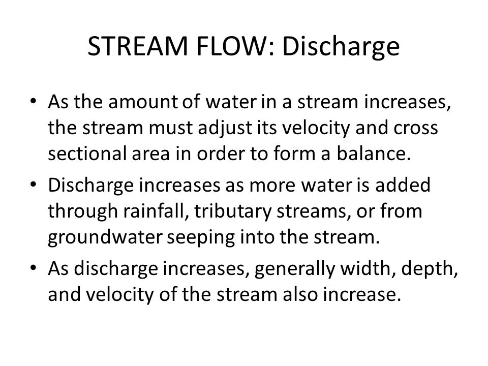STREAM FLOW: Discharge As the amount of water in a stream increases, the stream must adjust its velocity and cross sectional area in order to form a b