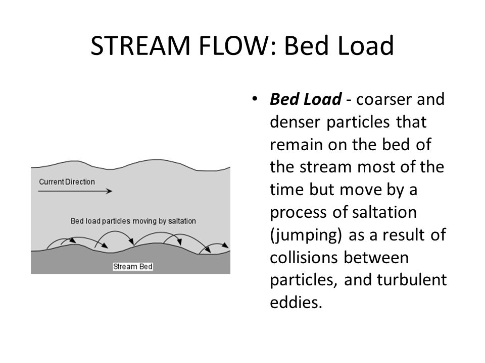 STREAM FLOW: Bed Load Bed Load - coarser and denser particles that remain on the bed of the stream most of the time but move by a process of saltation