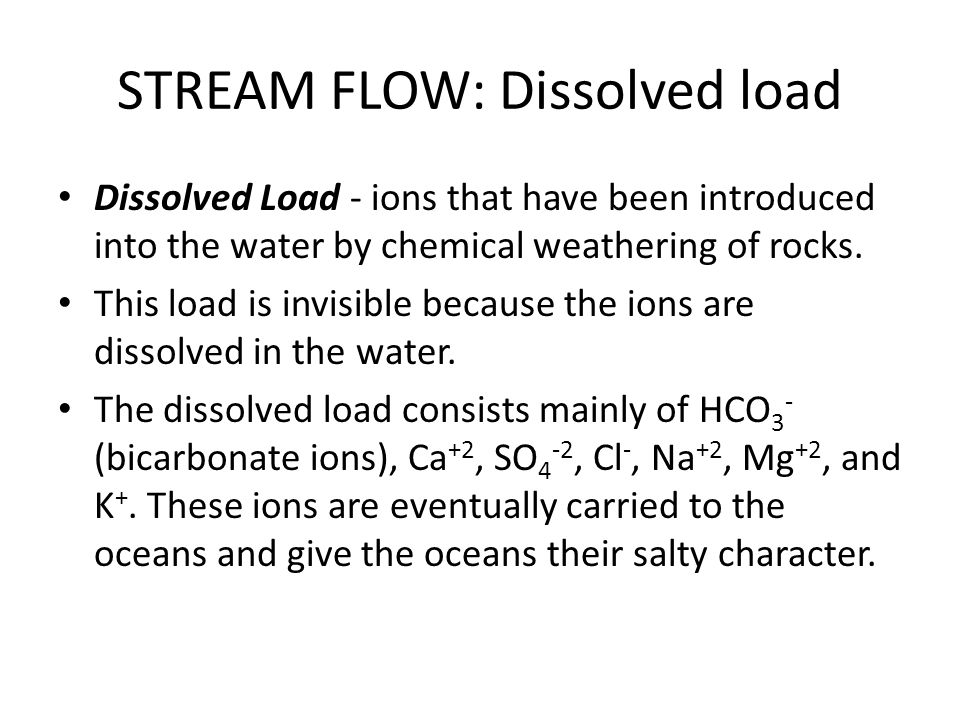 STREAM FLOW: Dissolved load Dissolved Load - ions that have been introduced into the water by chemical weathering of rocks. This load is invisible bec