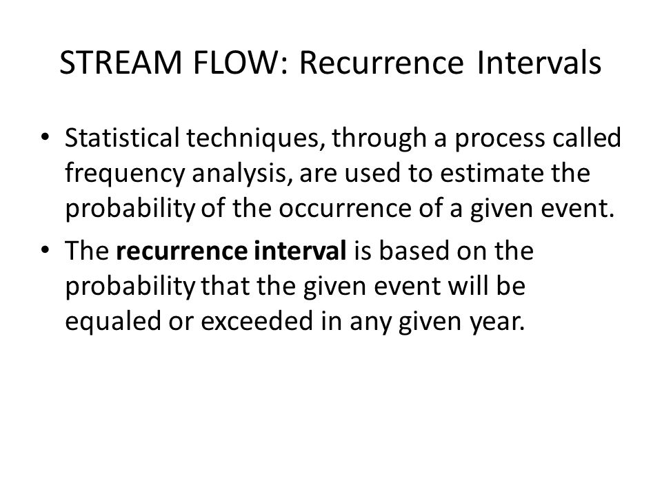 STREAM FLOW: Recurrence Intervals Statistical techniques, through a process called frequency analysis, are used to estimate the probability of the occ