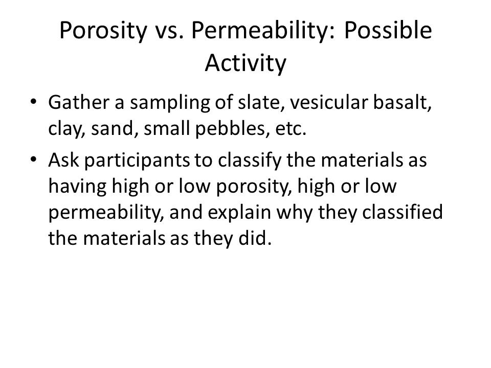 Porosity vs. Permeability: Possible Activity Gather a sampling of slate, vesicular basalt, clay, sand, small pebbles, etc. Ask participants to classif