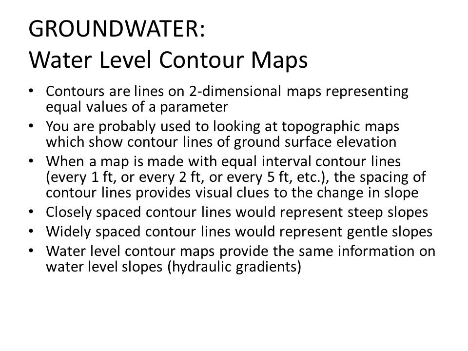 GROUNDWATER: Water Level Contour Maps Contours are lines on 2-dimensional maps representing equal values of a parameter You are probably used to looki
