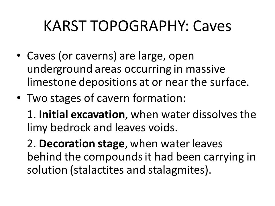 KARST TOPOGRAPHY: Caves Caves (or caverns) are large, open underground areas occurring in massive limestone depositions at or near the surface. Two st