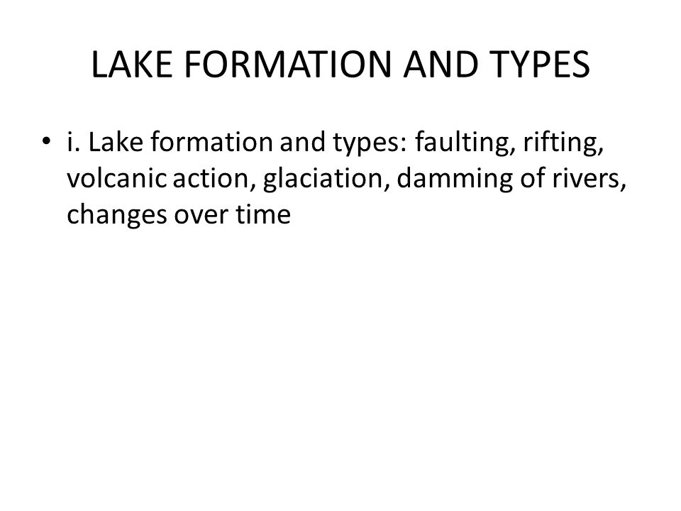 LAKE FORMATION AND TYPES i. Lake formation and types: faulting, rifting, volcanic action, glaciation, damming of rivers, changes over time