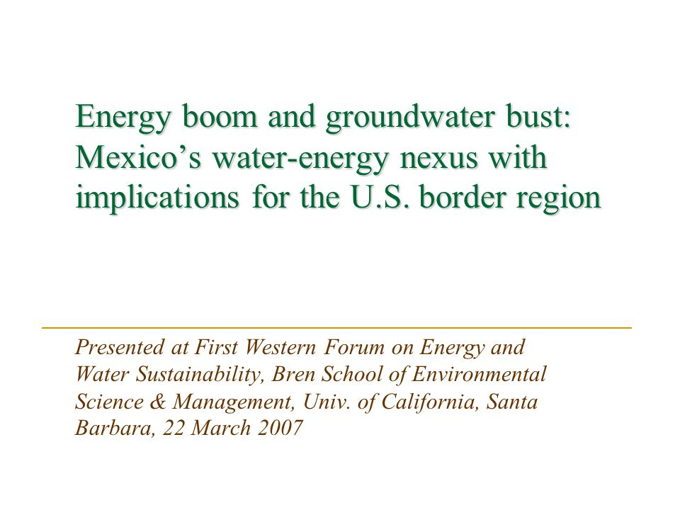 Energy boom and groundwater bust: Mexicos water-energy nexus with implications for the U.S. border region Presented at First Western Forum on Energy a