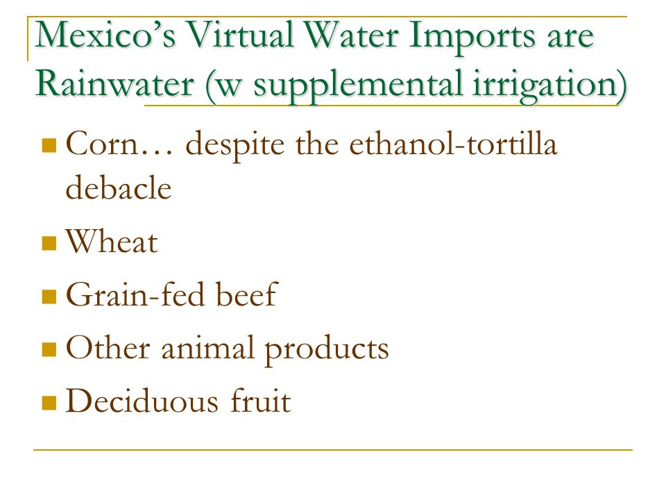 Mexicos Virtual Water Imports are Rainwater (w supplemental irrigation) Corn… despite the ethanol-tortilla debacle Wheat Grain-fed beef Other animal p