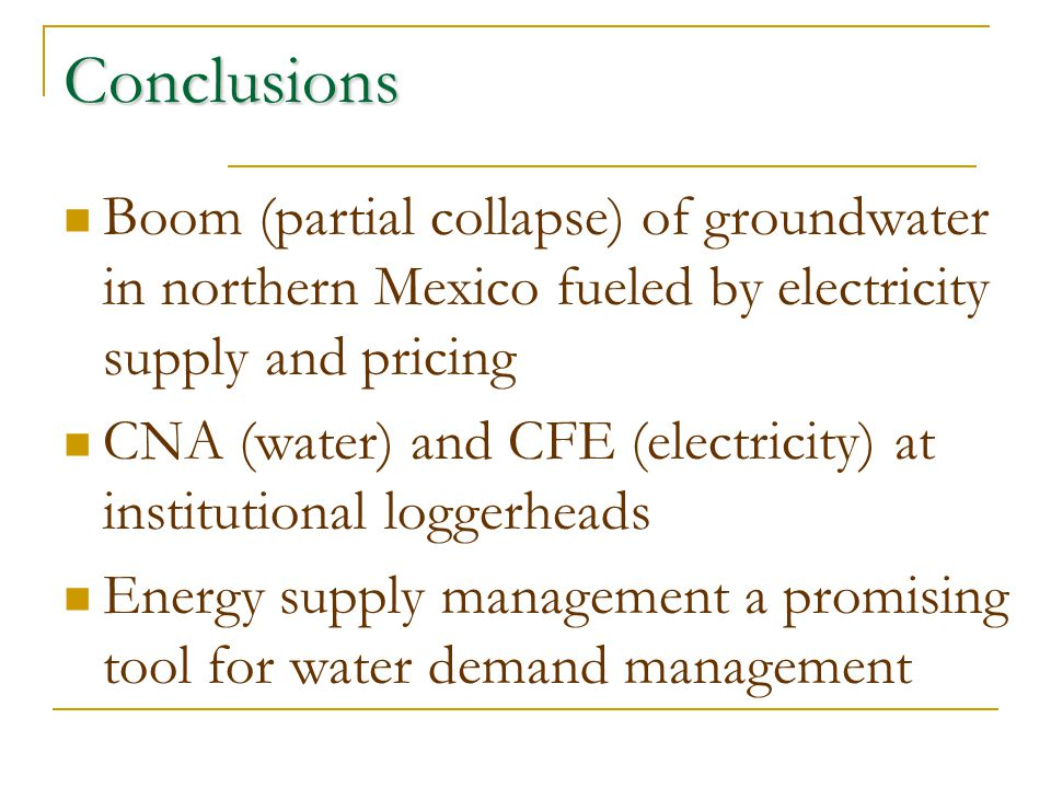 Conclusions Boom (partial collapse) of groundwater in northern Mexico fueled by electricity supply and pricing CNA (water) and CFE (electricity) at institutional loggerheads Energy supply management a promising tool for water demand management