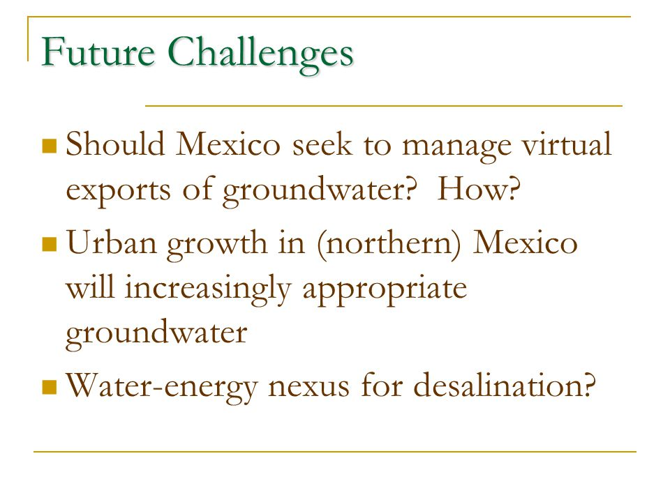 Future Challenges Should Mexico seek to manage virtual exports of groundwater? How? Urban growth in (northern) Mexico will increasingly appropriate gr