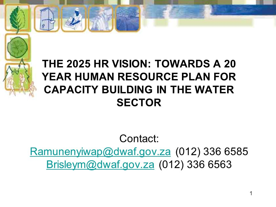 1 THE 2025 HR VISION: TOWARDS A 20 YEAR HUMAN RESOURCE PLAN FOR CAPACITY BUILDING IN THE WATER SECTOR Contact: Ramunenyiwap@dwaf.gov.zaRamunenyiwap@dw