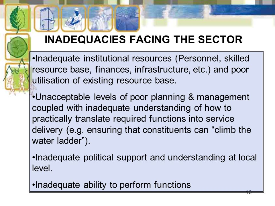 10 INADEQUACIES FACING THE SECTOR Inadequate institutional resources (Personnel, skilled resource base, finances, infrastructure, etc.) and poor utili