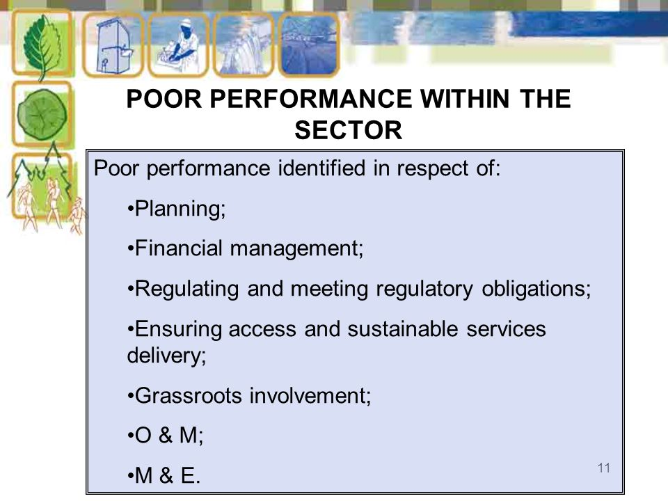 11 POOR PERFORMANCE WITHIN THE SECTOR Poor performance identified in respect of: Planning; Financial management; Regulating and meeting regulatory obl