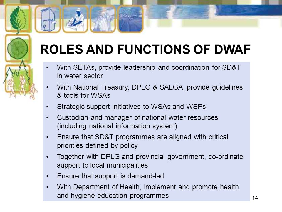 14 ROLES AND FUNCTIONS OF DWAF With SETAs, provide leadership and coordination for SD&T in water sector With National Treasury, DPLG & SALGA, provide