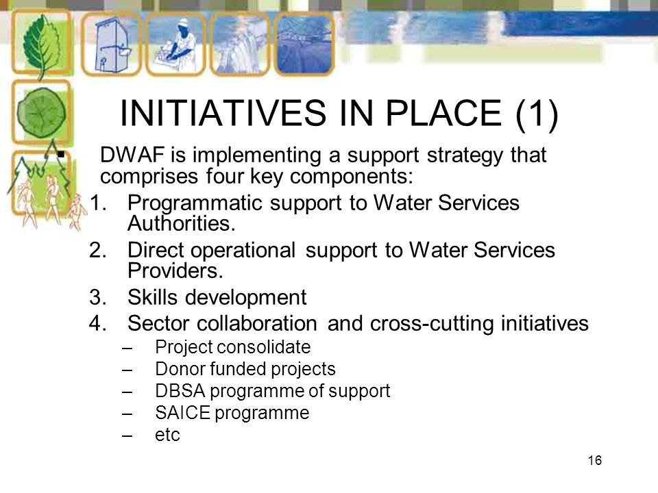 16 INITIATIVES IN PLACE (1) DWAF is implementing a support strategy that comprises four key components: 1.Programmatic support to Water Services Autho