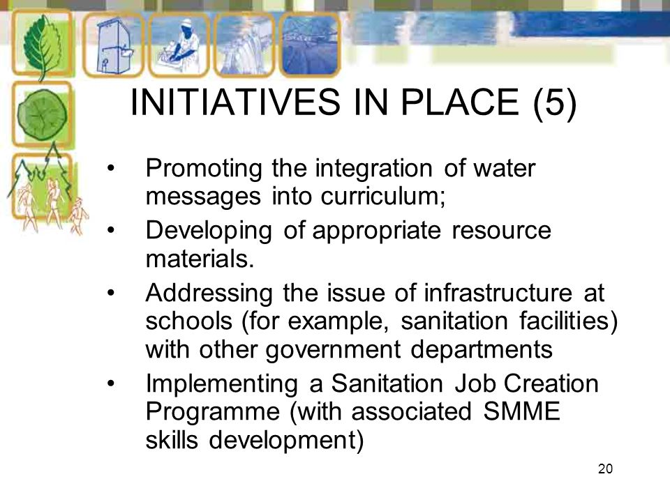 20 INITIATIVES IN PLACE (5) Promoting the integration of water messages into curriculum; Developing of appropriate resource materials. Addressing the