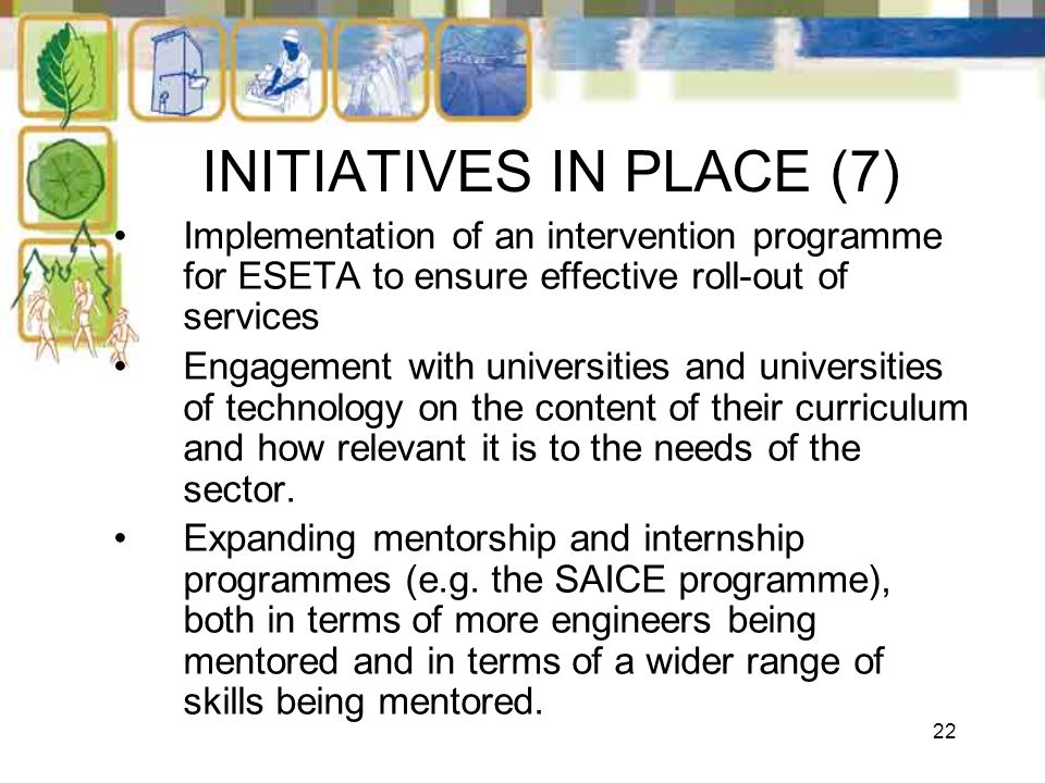22 INITIATIVES IN PLACE (7) Implementation of an intervention programme for ESETA to ensure effective roll-out of services Engagement with universitie