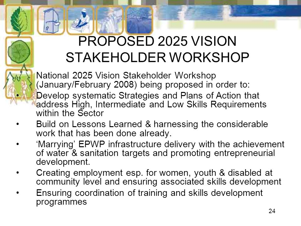 24 PROPOSED 2025 VISION STAKEHOLDER WORKSHOP National 2025 Vision Stakeholder Workshop (January/February 2008) being proposed in order to: Develop sys