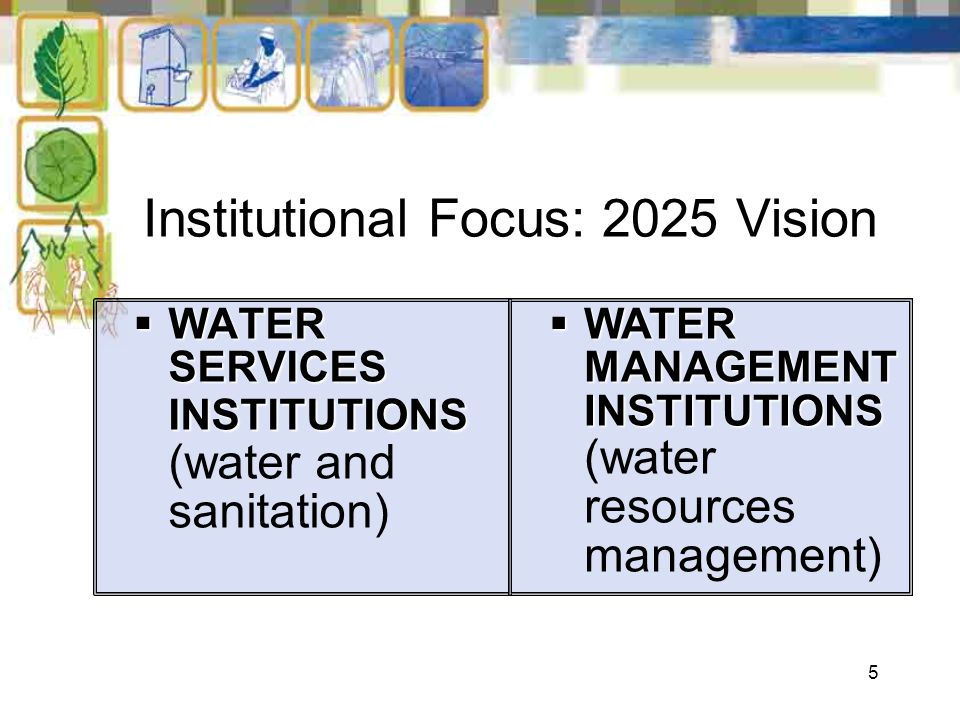 5 Institutional Focus: 2025 Vision WATER SERVICES INSTITUTIONS WATER SERVICES INSTITUTIONS (water and sanitation) WATER MANAGEMENT INSTITUTIONS WATER