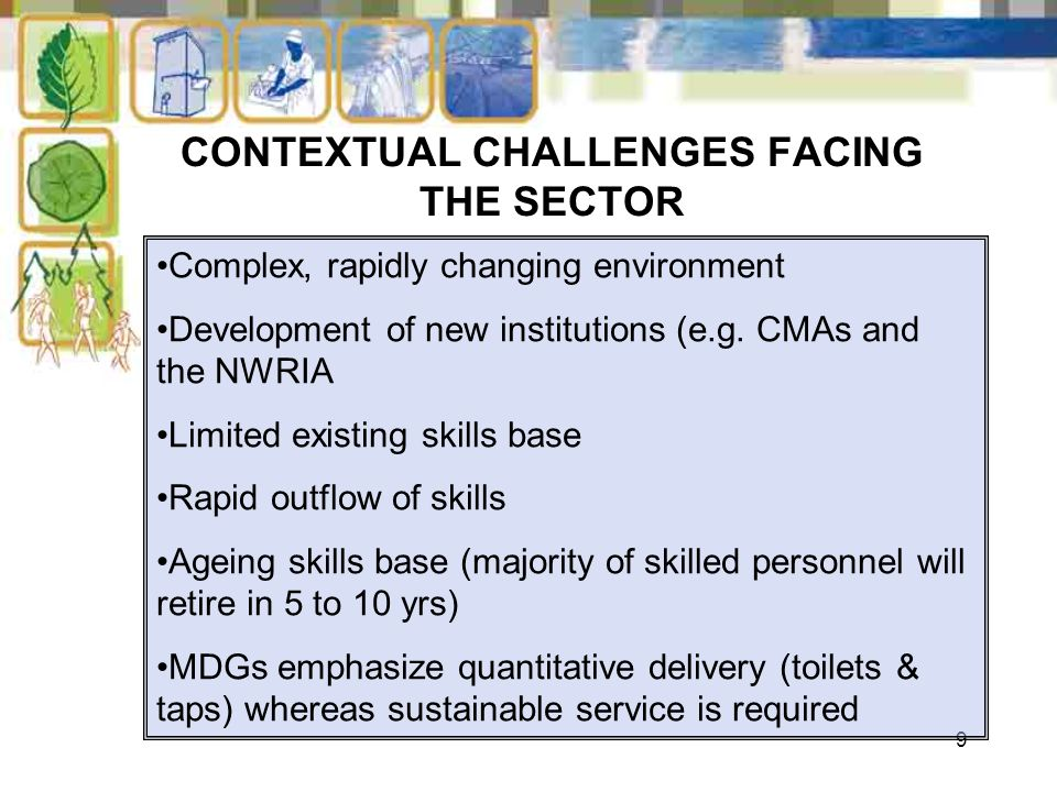 9 CONTEXTUAL CHALLENGES FACING THE SECTOR Complex, rapidly changing environment Development of new institutions (e.g. CMAs and the NWRIA Limited exist