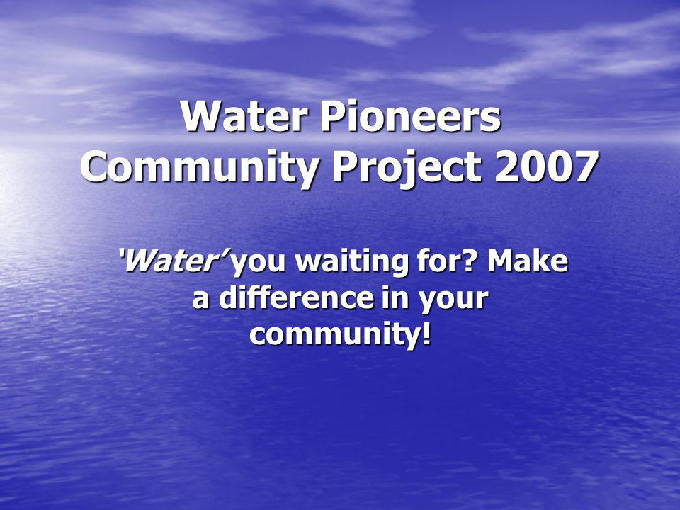 Water Pioneers Community Project 2007 Water you waiting for? Make a difference in your community!