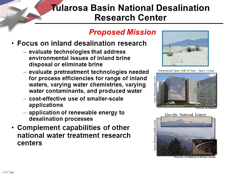 3.4-37.ppt Focus on inland desalination research evaluate technologies that address environmental issues of inland brine disposal or eliminate brine evaluate pretreatment technologies needed for process efficiencies for range of inland waters, varying water chemistries, varying water contaminants, and produced water cost-effective use of smaller-scale applications application of renewable energy to desalination processes Complement capabilities of other national water treatment research centers Tularosa Basin National Desalination Research Center Proposed Mission