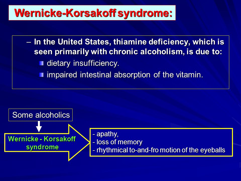 Wernicke-Korsakoff syndrome: Wernicke-Korsakoff syndrome: –In the United States, thiamine deficiency, which is seen primarily with chronic alcoholism,
