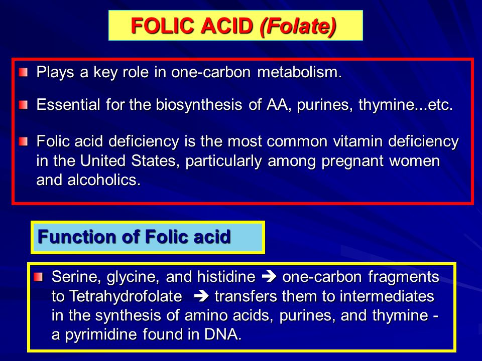 FOLIC ACID (Folate) Plays a key role in one-carbon metabolism. Essential for the biosynthesis of AA, purines, thymine...etc. Folic acid deficiency is