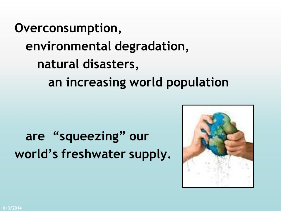 Overconsumption, environmental degradation, natural disasters, an increasing world population are squeezing our worlds freshwater supply. 6/3/2014