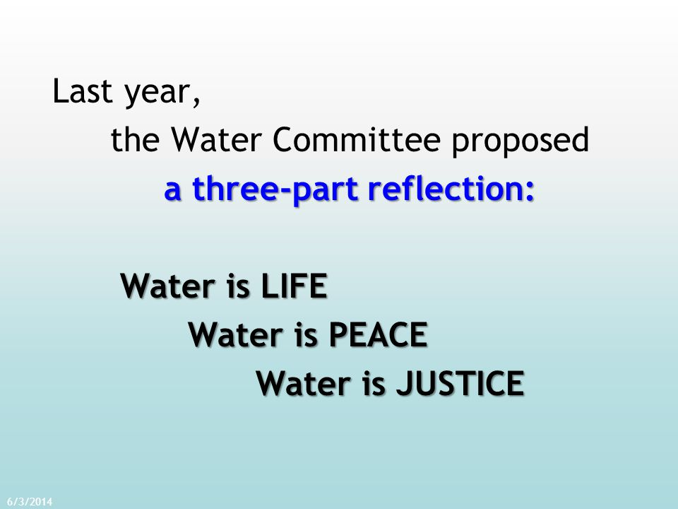 Last year, the Water Committee proposed a three-part reflection: Water is LIFE Water is PEACE Water is JUSTICE 6/3/2014