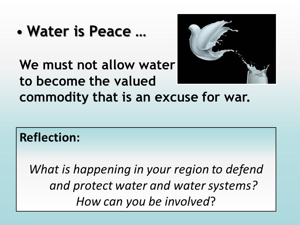 Water is Peace …Water is Peace … We must not allow water to become the valued commodity that is an excuse for war. Reflection: What is happening in yo