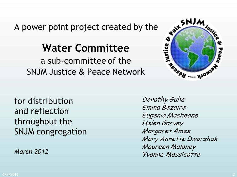 A power point project created by the Water Committee a sub-committee of the SNJM Justice & Peace Network 6/3/20142 Dorothy Guha Emma Bezaire Eugenia M