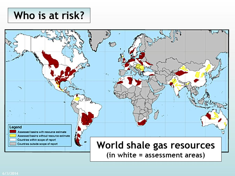 6/3/2014 World shale gas resources (in white = assessment areas) Who is at risk?