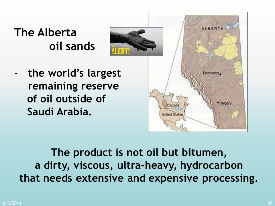 6/3/201430 The Alberta oil sands -the worlds largest remaining reserve of oil outside of Saudi Arabia. The product is not oil but bitumen, a dirty, vi