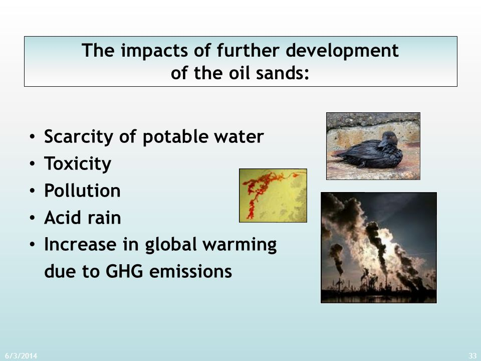 6/3/201433 The impacts of further development of the oil sands: Scarcity of potable water Toxicity Pollution Acid rain Increase in global warming due