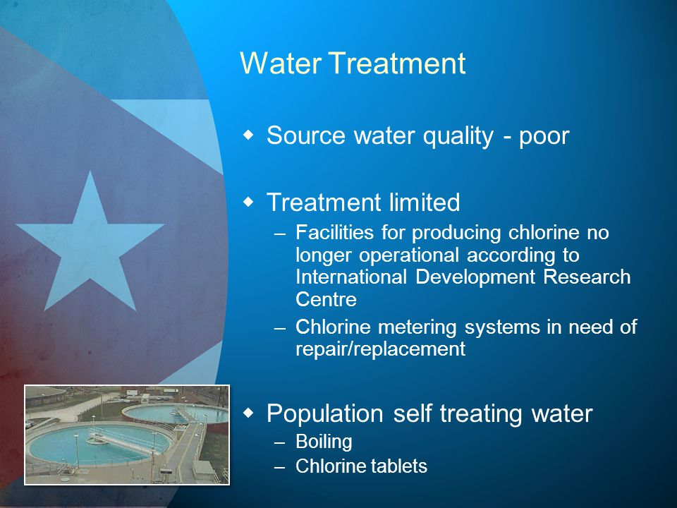 Water Treatment Source water quality - poor Treatment limited – –Facilities for producing chlorine no longer operational according to International Development Research Centre – –Chlorine metering systems in need of repair/replacement Population self treating water – –Boiling – –Chlorine tablets