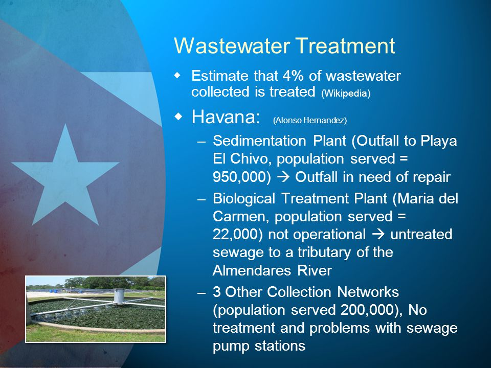 Wastewater Treatment Estimate that 4% of wastewater collected is treated (Wikipedia) Havana: (Alonso Hernandez) – –Sedimentation Plant (Outfall to Playa El Chivo, population served = 950,000) Outfall in need of repair – –Biological Treatment Plant (Maria del Carmen, population served = 22,000) not operational untreated sewage to a tributary of the Almendares River – –3 Other Collection Networks (population served 200,000), No treatment and problems with sewage pump stations