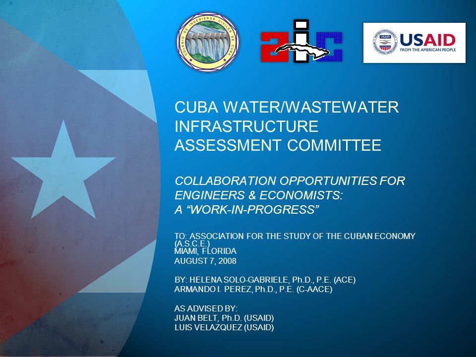 CUBA WATER/WASTEWATER INFRASTRUCTURE ASSESSMENT COMMITTEE COLLABORATION OPPORTUNITIES FOR ENGINEERS & ECONOMISTS: A WORK-IN-PROGRESS TO: ASSOCIATION FOR THE STUDY OF THE CUBAN ECONOMY (A.S.C.E.) MIAMI, FLORIDA AUGUST 7, 2008 BY: HELENA SOLO-GABRIELE, Ph.D., P.E.