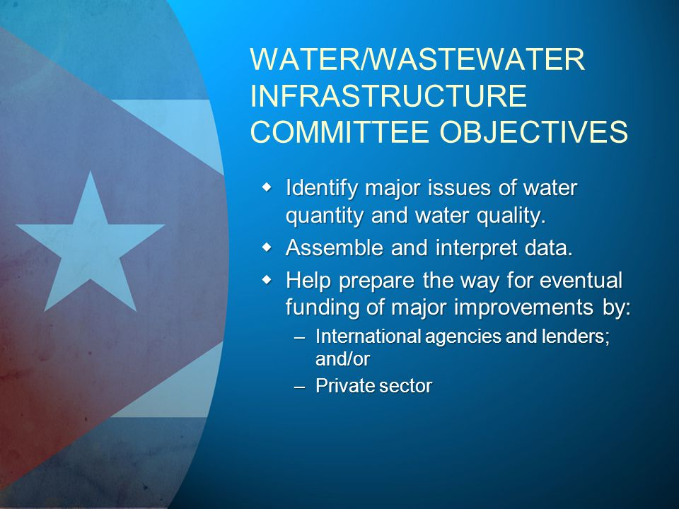 WATER/WASTEWATER INFRASTRUCTURE COMMITTEE OBJECTIVES Identify major issues of water quantity and water quality.