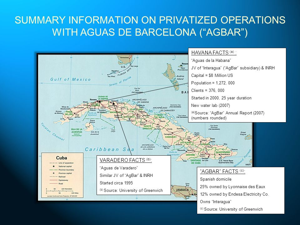 SUMMARY INFORMATION ON PRIVATIZED OPERATIONS WITH AGUAS DE BARCELONA (AGBAR) HAVANA FACTS (a) : Aguas de la Habana JV of Interagua (AgBar subsidiary) & INRH Capital = $8 Million US Population = 1,272, 000 Clients = 376, 000 Started in 2000, 25 year duration New water lab (2007) (a) Source: AgBar Annual Report (2007) (numbers rounded) VARADERO FACTS (b) : Aguas de Varadero Similar JV of AgBar & INRH Started circa 1995 (b) Source: University of Greenwich AGBAR FACTS (c) : Spanish domicile 25% owned by Lyonnaise des Eaux 12% owned by Endesa Electricity Co.