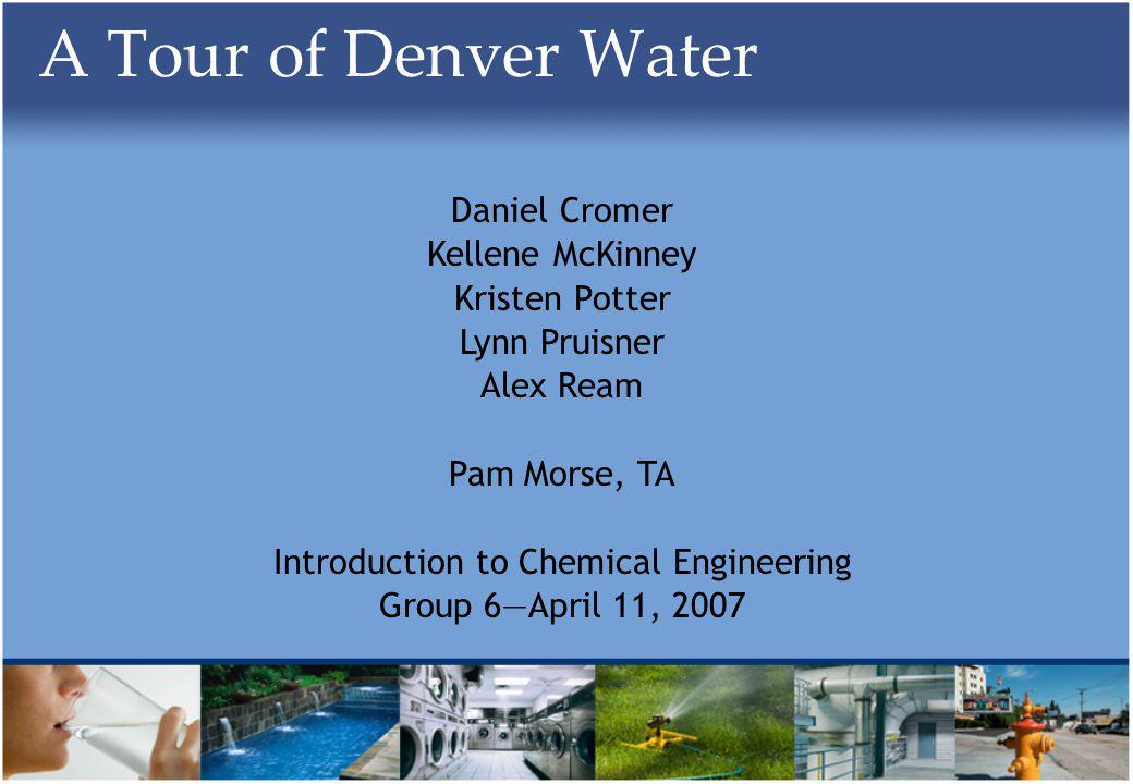 A Tour of Denver Water Daniel Cromer Kellene McKinney Kristen Potter Lynn Pruisner Alex Ream Pam Morse, TA Introduction to Chemical Engineering Group 6April 11, 2007