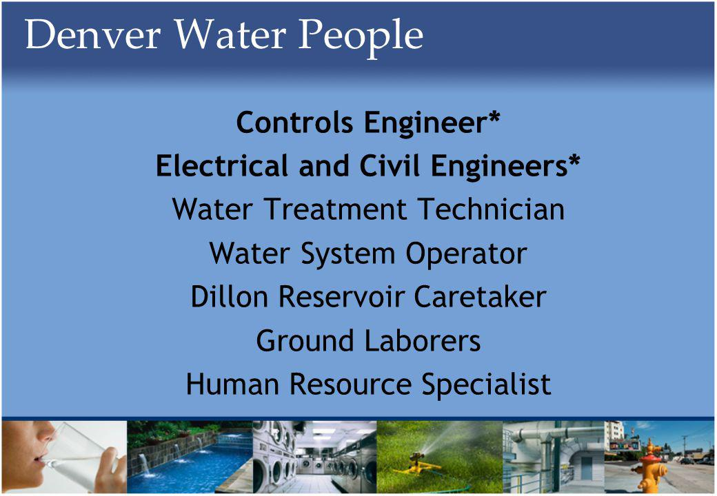 Denver Water People Controls Engineer* Electrical and Civil Engineers* Water Treatment Technician Water System Operator Dillon Reservoir Caretaker Ground Laborers Human Resource Specialist