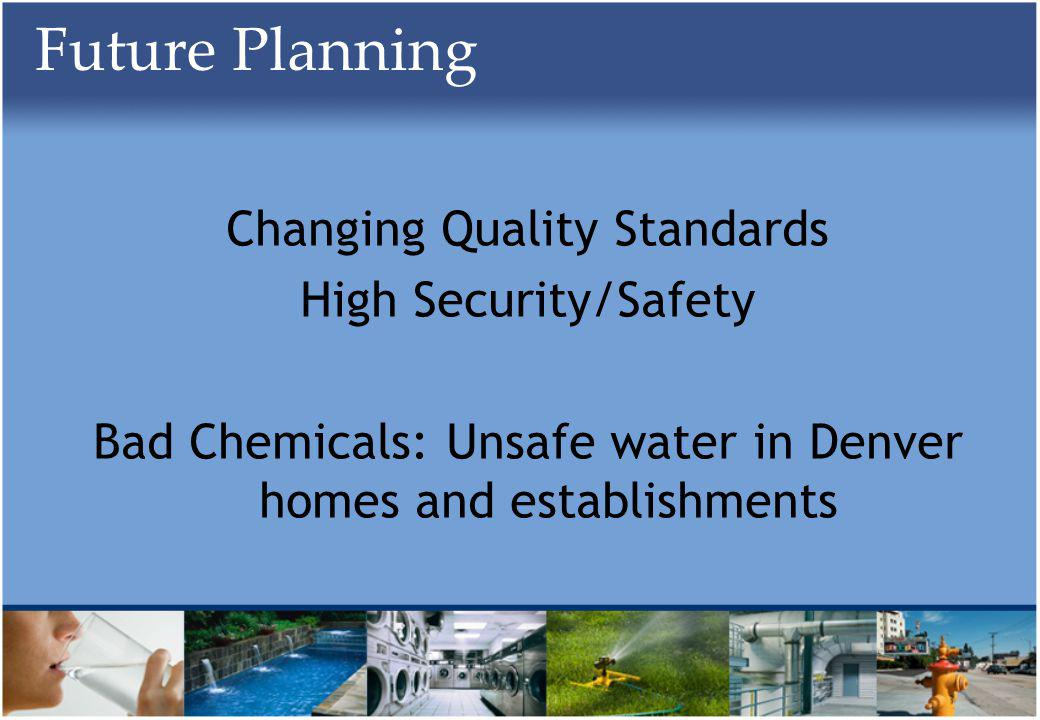 Future Planning Changing Quality Standards High Security/Safety Bad Chemicals: Unsafe water in Denver homes and establishments
