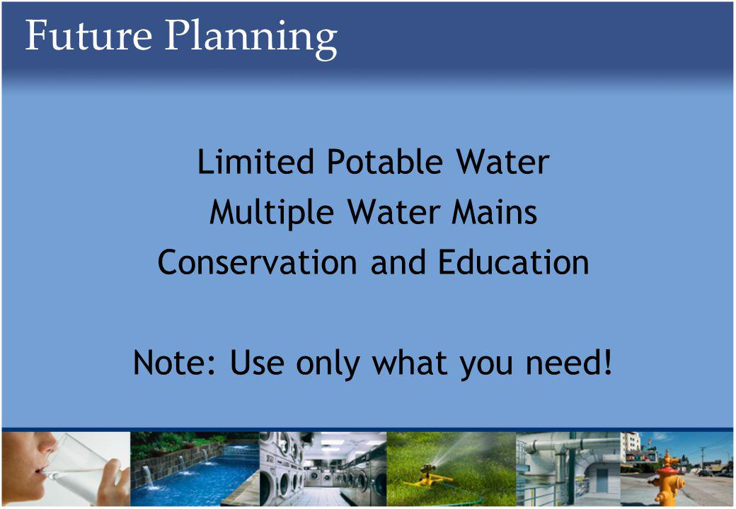 Future Planning Limited Potable Water Multiple Water Mains Conservation and Education Note: Use only what you need!