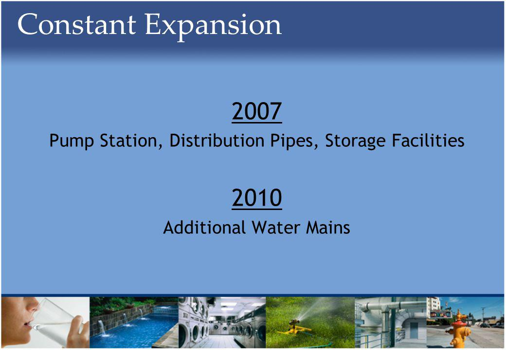 Constant Expansion 2007 Pump Station, Distribution Pipes, Storage Facilities 2010 Additional Water Mains