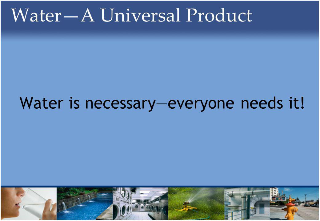 WaterA Universal Product Water is necessaryeveryone needs it!