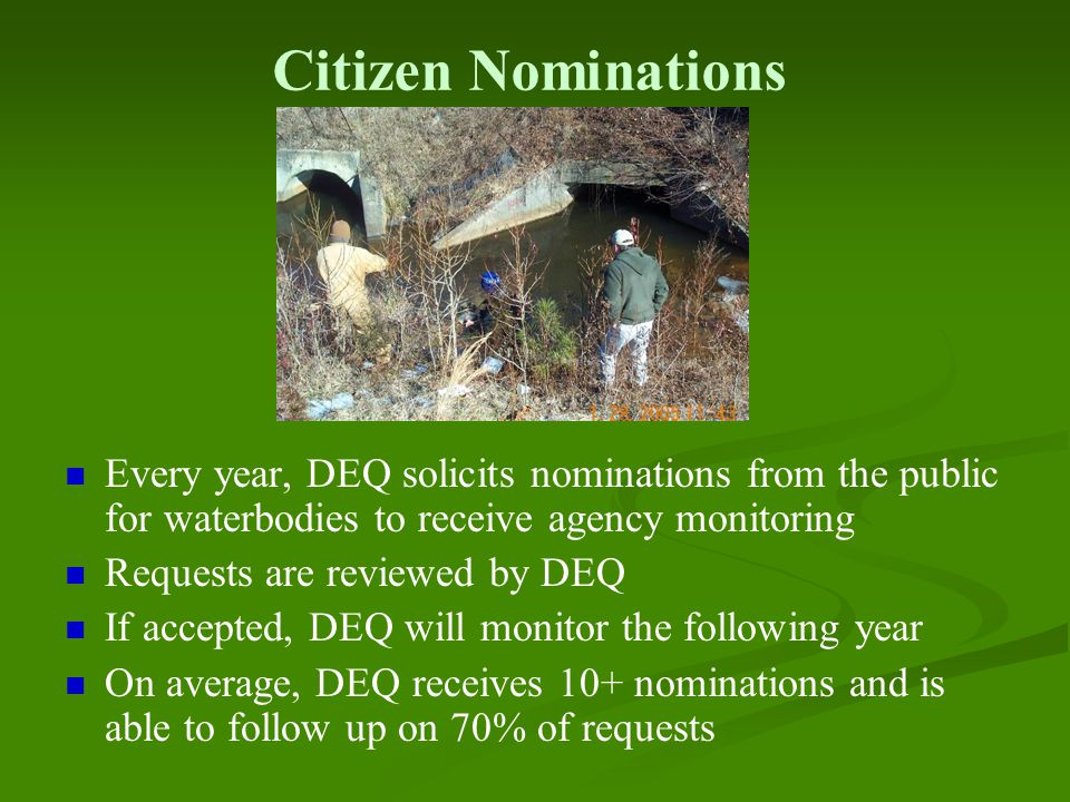Citizen Nominations Every year, DEQ solicits nominations from the public for waterbodies to receive agency monitoring Requests are reviewed by DEQ If accepted, DEQ will monitor the following year On average, DEQ receives 10+ nominations and is able to follow up on 70% of requests