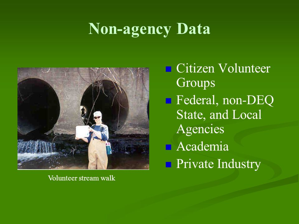 Non-agency Data Citizen Volunteer Groups Federal, non-DEQ State, and Local Agencies Academia Private Industry Volunteer stream walk