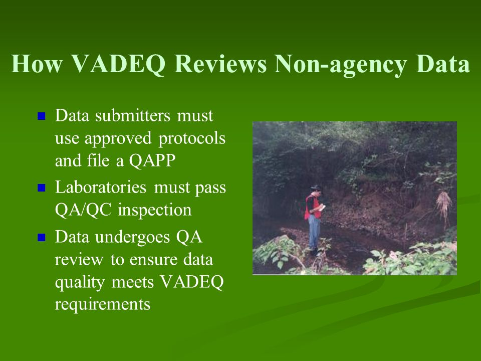 How VADEQ Reviews Non-agency Data Data submitters must use approved protocols and file a QAPP Laboratories must pass QA/QC inspection Data undergoes QA review to ensure data quality meets VADEQ requirements